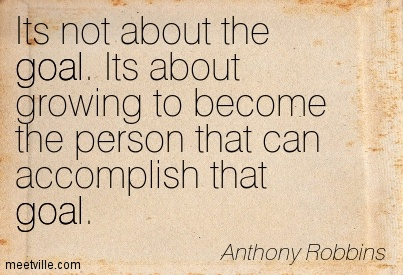 its-not-about-the-goal-its-about-growing-to-become-the-person-that-can-accomplish-that-goal